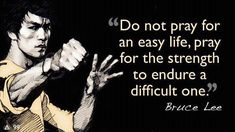Do not pray for an easy life. Pray for the strength to endure a difficult one. ~ Bruce Lee  Easy or Hard - all a matter of perspective, isn't it?