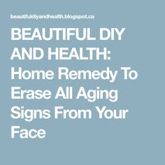BEAUTIFUL DIY AND HEALTH: Home Remedy To Erase All Aging Signs From Your Face