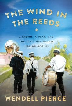 The Wind in the Reeds A STORM, A PLAY, AND THE CITY THAT WOULD NOT BE BROKEN By WENDELL PIERCE and ROD DREHER.