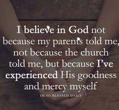 I believe in God because I've experienced His goodness and mercy myself - Bibelverse,Schöne Sprüche - Quotes Religious Quotes, Spiritual Quotes, Islamic Quotes, Enlightenment Quotes, Spiritual Guidance, Spiritual Awakening, Positive Quotes, Bible Quotes, Me Quotes