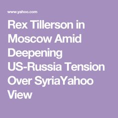 Rex Tillerson in Moscow Amid Deepening US-Russia Tension Over SyriaYahoo View