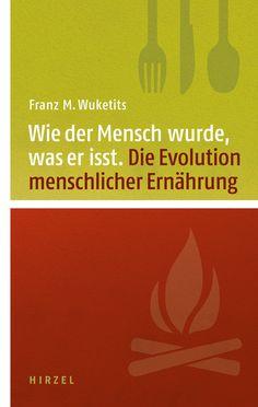 """""""Wie der Mensch wurde, was er isst. Zur Evolution menschlicher Ernährung"""" von Franz M. Wuketits, erschienen im Hirzel Verlag!"""