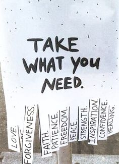 Take what you need - love, forgiveness, faith, patience, freedom, peace, strength, inspiration, confidence, healing