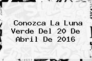 http://tecnoautos.com/wp-content/uploads/imagenes/tendencias/thumbs/conozca-la-luna-verde-del-20-de-abril-de-2016.jpg Luna verde. Conozca la Luna verde del 20 de abril de 2016, Enlaces, Imágenes, Videos y Tweets - http://tecnoautos.com/actualidad/luna-verde-conozca-la-luna-verde-del-20-de-abril-de-2016/