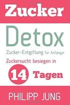 Zucker-Detox: Zucker-Entgiftung für Anfänger - Zuckersucht besiegen in 14 Tagen und Gewicht verlieren, Energie steigern und sich wieder großartig fühlen!