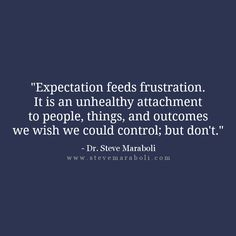 """Expectation feeds frustration. It is an unhealthy attachment to people, things, and outcomes we wish we could control; but don't."" - Steve Maraboli"