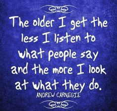 the older I get the less I listen to what people say and the more I look at what they do..