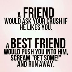 "FRIENDSHIP QUOTES | A friend would ask your crush if he likes you. A BEST FRIEND would push you into him, scream ""Get Some!"" and run away! 