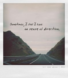 Sometimes, I feel like I have no sense of direction. It's nice to be lost every once and awhile.
