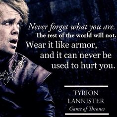 """Never forget what you are"" - Tyrion Lannister"