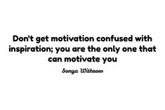 Don't get motivation confused with inspiration; you are the only one that can motivate you  Sonya Withrow