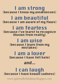I am strong {because I know my weaknesses}   I am beautiful {because I am aware of my flaws}   I am fearless {because I've learnt to recognize illusion from reality}   I am wise {because I learn from my mistakes}   I am a lover {because I have felt hate} and...   I can laugh {because I have known sadness}