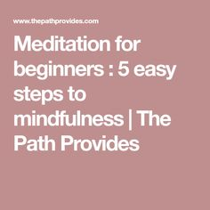 Meditation for beginners : 5 easy steps to mindfulness | The Path Provides