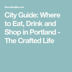 City Guide: Where to Eat, Drink and Shop in Portland - The Crafted Life
