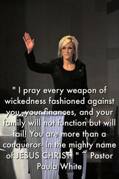 """"""" I pray every weapon of wickedness fashioned against you, your finances, and your family will not function but will fail! You are more than a conqueror- In the mighty name of JESUS CHRIST! """" ~ Pastor Paula White https://estore.paulawhite.org/shop/financ-package/"""