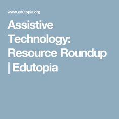 Assistive Technology: Resource Roundup   Edutopia