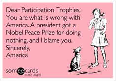 Dear Participation Trophies: You are what is wrong with America. A President got a Nobel Peace Prize for doing nothing, and I blame you. Sincerely, America