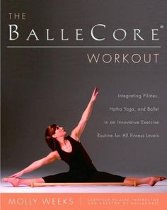 The Ballecore Workout: Integrating Pilates, Hatha Yoga, And Ballet In An Innovative Exercise Routine for All Fitn...