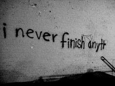 I never finish anyt...