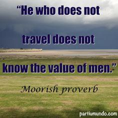 """""""Aquele que não viaja não conhece o valor dos homens."""""""