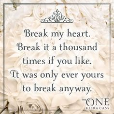 """""""Break my heart. Break it a thousand times if you like. It was only ever yours to break anyways."""" -THE ONE @Kiera Cass pic.twitter.com/X8aW7reGNM"""