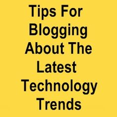 Tips For Blogging About The Latest Technology Trends - Home Based Business Program