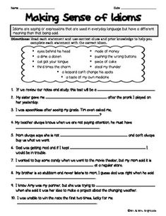 Idioms worksheet focusing on their meaning. Students are required to figure out the missing idiom using context clues and/or prior knowledge.Some are simple and some require higher order thinking.