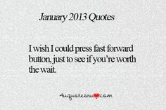 """I wish I could press a fast forward button, just to see if you're worth the wait."" Trust me, if there was one I would be turbo pushing that button right about now.    #quotes #lol #relationships"