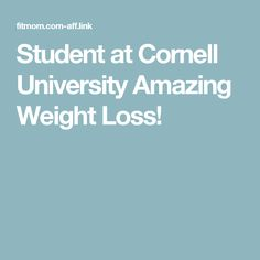 Student at Cornell University Amazing Weight Loss!