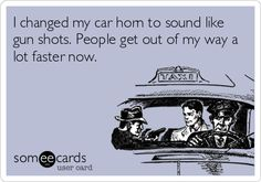 I changed my car horn to sound like gun shots. People get out of my way a lot faster now.