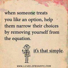 Cuando alguien te trata como una opción, ayúdales a reducir sus elecciones al eliminarte de la ecuación. Es tan simple WWW.LIVELIFEHAPpy. Con
