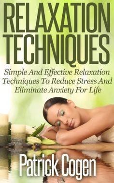 Relaxation Techniques - Simple And Effective Relaxation Techniques To Reduce Stress And Eliminate Anxiety For Life (Relaxation And Stress Reduction, Relaxation Techniques, Relaxation Meditation) by Patrick Cogen