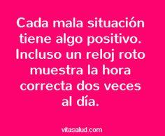 Buenos días!!! Busca el lado de positivo, porque lo hay. Siempre!! Más frases en http://www.vitasalud.com/frase-del-dia/