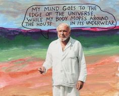My mind goes to the edge of the universe, while my body mopes around the house in its underwear. – Michael Lipsey