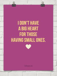 I don't have a big heart for those having small ones. #429883