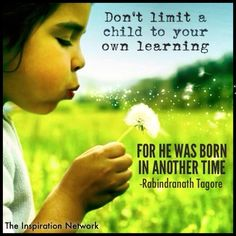 """Don't limit a child to your own learning. For he was born in another time."" ~Rabindranath Tagore #quote"