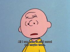 You're not that great of a chef either. | 18 Signs You're A Real Life Charlie Brown