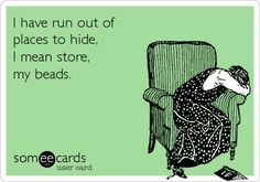 I have run out of places to hide, I mean store, my beads.