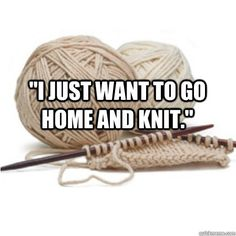 Even though I never go anywhere else without taking knitting along, I still want to go home and knit.