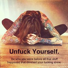 """Unfuck yourself. Be who you were before all that stuff happed that dimmed your fucking shine."""""""