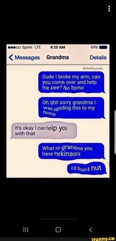 ( Messages Grandma Dude I broke my arm, can you come over and help pee? No homo Oh shit sorry grandma I was Sending this to my horn,e It's okay I can help you with that What nº grandma you have Parkinsons - iFunny :) Funny Text Messages Fails, Text Message Fails, Funny Text Memes, Text Jokes, Funny Posts, Funny Text Conversations, Everyday Quotes, Text Pictures, Haha Funny