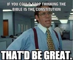 If you could stop thinking the bible is the Constitution that'd be great.