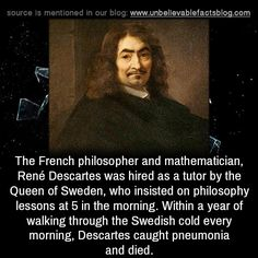 The French philosopher and mathematician, René Descartes was hired as a tutor by the Queen of Sweden, who insisted on philosophy lessons at 5 in the morning. Within a year of walking through the Swedish cold every morning, Descartes caught pneumonia...