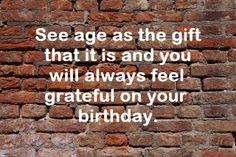 See age as the gift that it is and you will always feel grateful on your birthday.