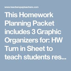 This Homework Planning Packet  includes 3 Graphic Organizers for:  HW Turn in Sheet  to teach students responsibility of turning in HW independently)  HW Time Log  to help students, teachers and parents be aware of how much time is spent on each class/assignments so that they may plan better and/or modify assignments.)  HW Assignment Organizer  to help students plan and prepare for completing assignments and study planning) I use these tools with my own students with much success.  Assists…
