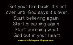 Get your fire back! It's not over until God says it's over. Start believing again. Start dreaming again. Start pursuing what God put in your heart! Jesus Girl, You Got This, Let It Be, Your Heart, Happy Life, Christianity, Believe, God, Sayings