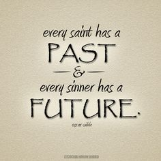 Ever saint has a past and every sinner has a future. -Oscar Wilde