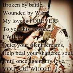 Broken by battle, Wounded by War, My love is FOREVER, To you this I swore. I WILL: Quiet your silent screams, Help heal your shattered soul, Until once again my love, YOU ARE WHOLE.