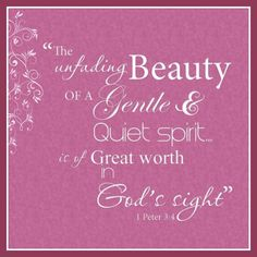 The unfading beauty of a gentle and quiet spirit is of great worth in God's sight. 1 Peter 3:4