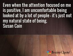 Even when the attention focused on me is positive, I am uncomfortable being looked at by a lot of people - it's just not my natural state of being. Susan Cain